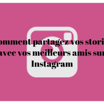 Comment partagez vos stories avec vos meilleurs amis sur Instagram